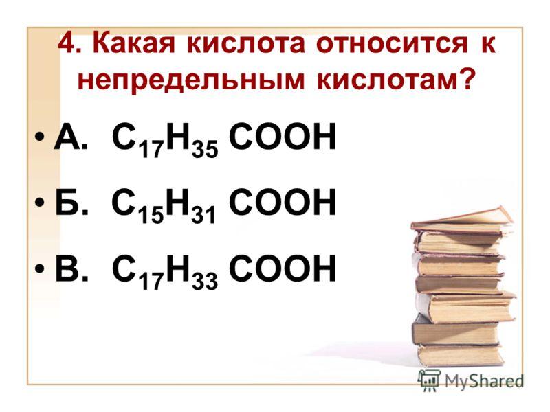 4. Какая кислота относится к непредельным кислотам? А. С 17 Н 35 СООН Б. С 15 Н 31 СООН В. С 17 Н 33 СООН