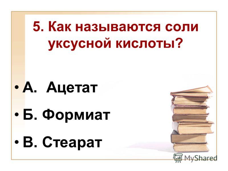 5. Как называются соли уксусной кислоты? А. Ацетат Б. Формиат В. Стеарат