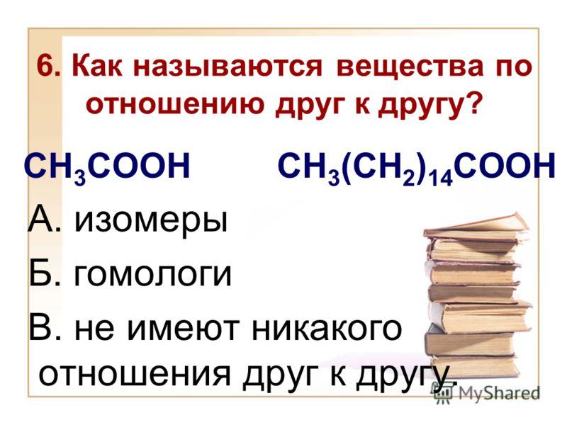 6. Как называются вещества по отношению друг к другу? CH 3 COOH CH 3 (CH 2 ) 14 COOH А. изомеры Б. гомологи В. не имеют никакого отношения друг к другу.