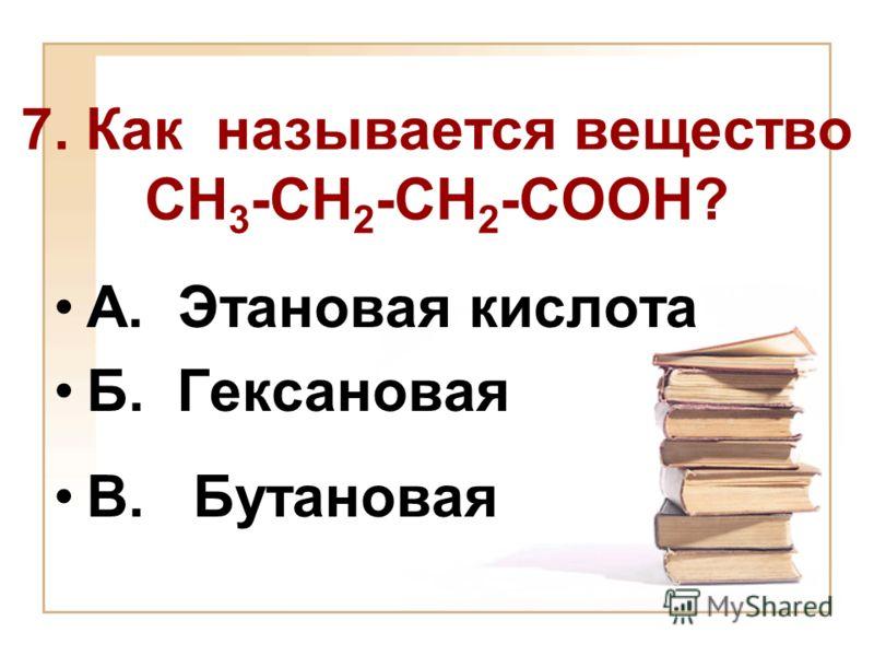 7. Как называется вещество СН 3 -СН 2 -СН 2 -СООН? А. Этановая кислота Б. Гексановая В. Бутановая