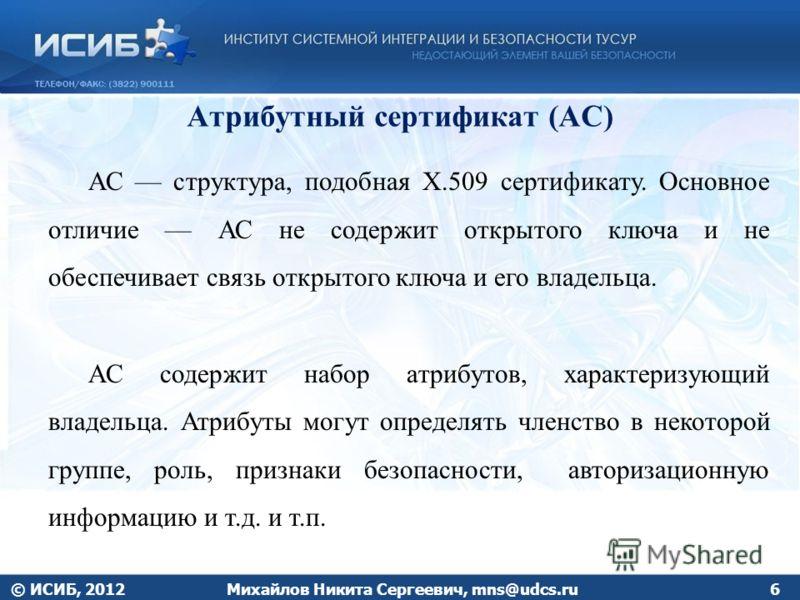 Атрибутный сертификат (АС) © ИСИБ, 2012Михайлов Никита Сергеевич, mns@udcs.ru6 АС структура, подобная Х.509 сертификату. Основное отличие АС не содержит открытого ключа и не обеспечивает связь открытого ключа и его владельца. АС содержит набор атрибу