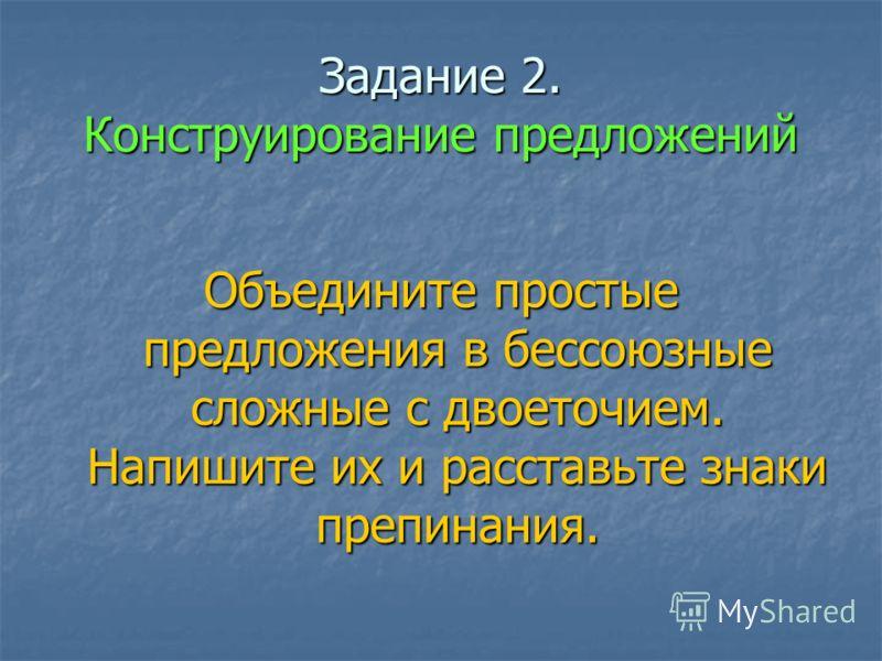 Задание 2. Конструирование предложений Объедините простые предложения в бессоюзные сложные с двоеточием. Напишите их и расставьте знаки препинания.