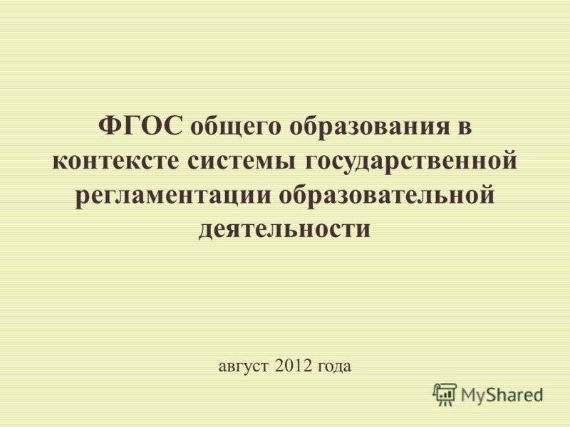 ФГОС общего образования в контексте системы государственной регламентации образовательной деятельности август 2012 года