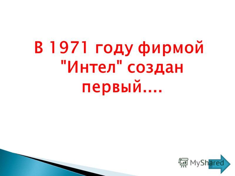 В 1971 году фирмой Интел создан первый....
