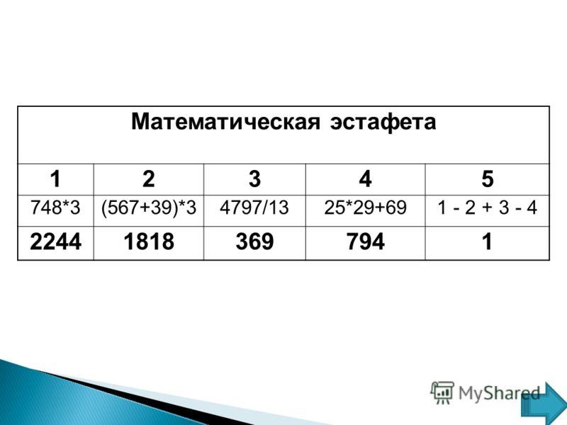 Математическая эстафета 12345 748*3(567+39)*34797/1325*29+691 - 2 + 3 - 4 224418183697941