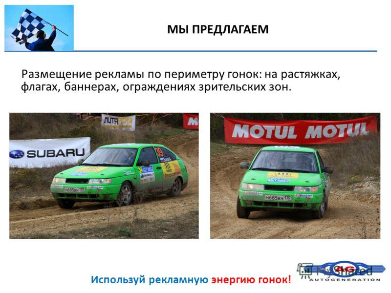 Используй рекламную энергию гонок! Размещение рекламы по периметру гонок: на растяжках, флагах, баннерах, ограждениях зрительских зон. МЫ ПРЕДЛАГАЕМ
