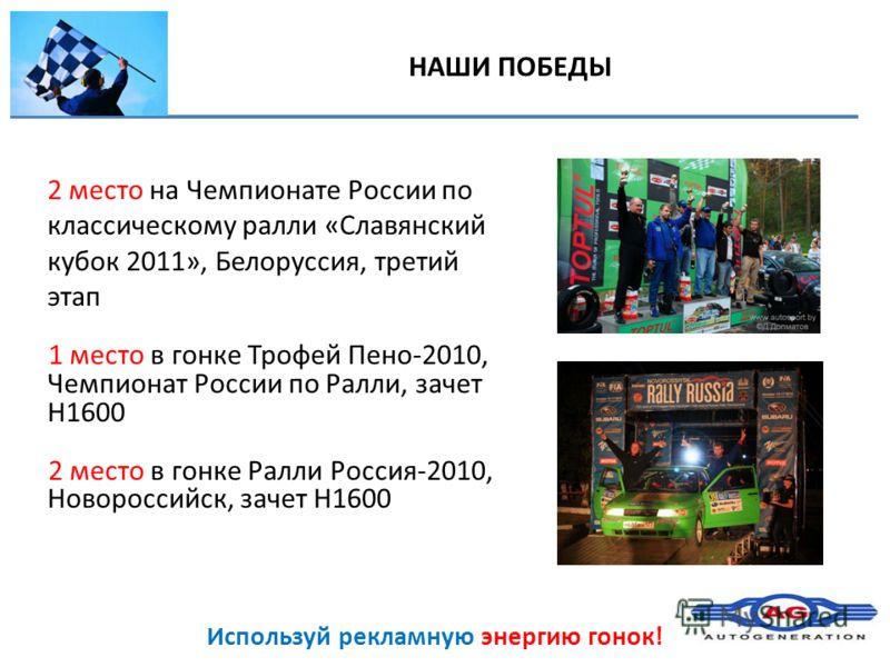 Используй рекламную энергию гонок! НАШИ ПОБЕДЫ 2 место на Чемпионате России по классическому ралли «Славянский кубок 2011», Белоруссия, третий этап 1 место в гонке Трофей Пено-2010, Чемпионат России по Ралли, зачет Н1600 2 место в гонке Ралли Россия-