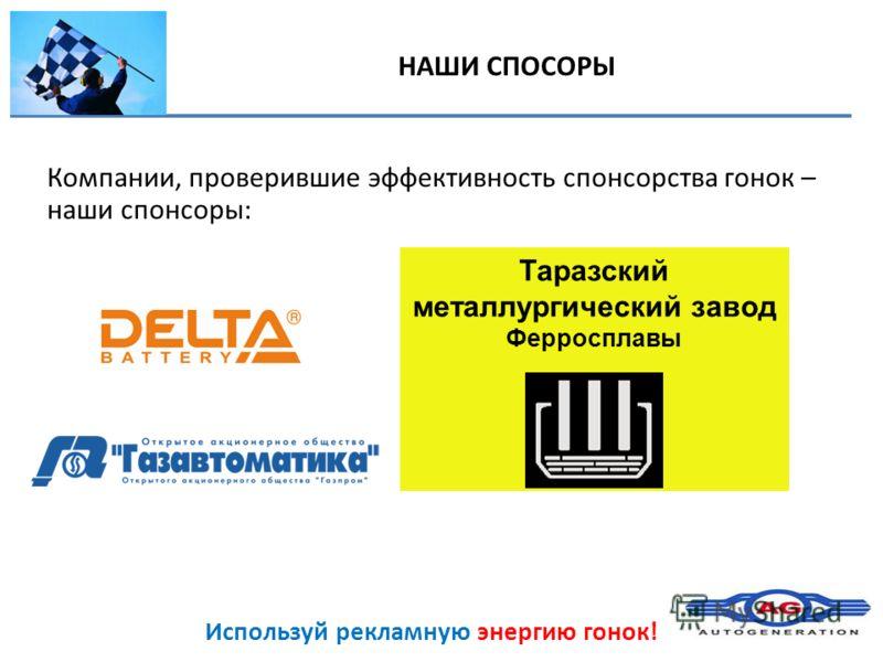 Используй рекламную энергию гонок! НАШИ СПОСОРЫ Компании, проверившие эффективность спонсорства гонок – наши спонсоры: Таразский металлургический завод Ферросплавы