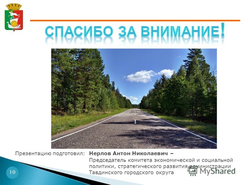 10 Нерлов Антон Николаевич – Председатель комитета экономической и социальной политики, стратегического развития администрации Тавдинского городского округа Презентацию подготовил: