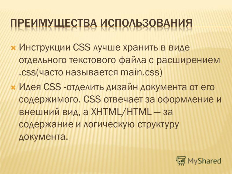 Инструкции CSS лучше хранить в виде отдельного текстового файла с расширением.css(часто называется main.css) Идея CSS -отделить дизайн документа от его содержимого. CSS отвечает за оформление и внешний вид, а XHTML/HTML за содержание и логическую стр