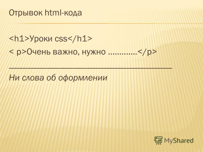 Отрывок html-кода Уроки css Очень важно, нужно …………. ____________________________________ Ни слова об оформлении