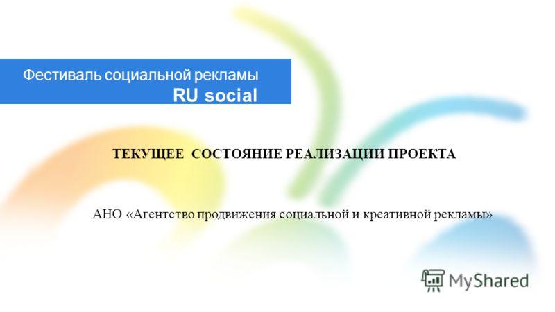 Фестиваль социальной рекламы RU social ТЕКУЩЕЕ СОСТОЯНИЕ РЕАЛИЗАЦИИ ПРОЕКТА АНО «Агентство продвижения социальной и креативной рекламы»