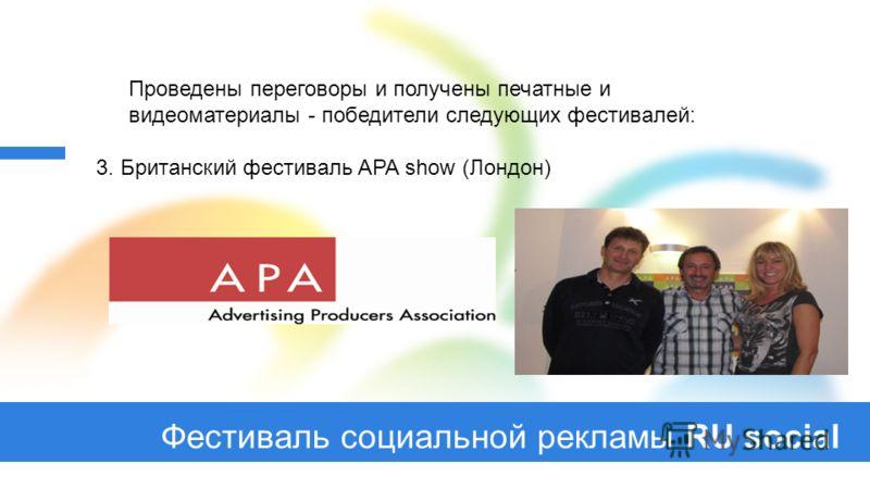 Фестиваль социальной рекламы RU social Проведены переговоры и получены печатные и видеоматериалы - победители следующих фестивалей: 3. Британский фестиваль APA show (Лондон)