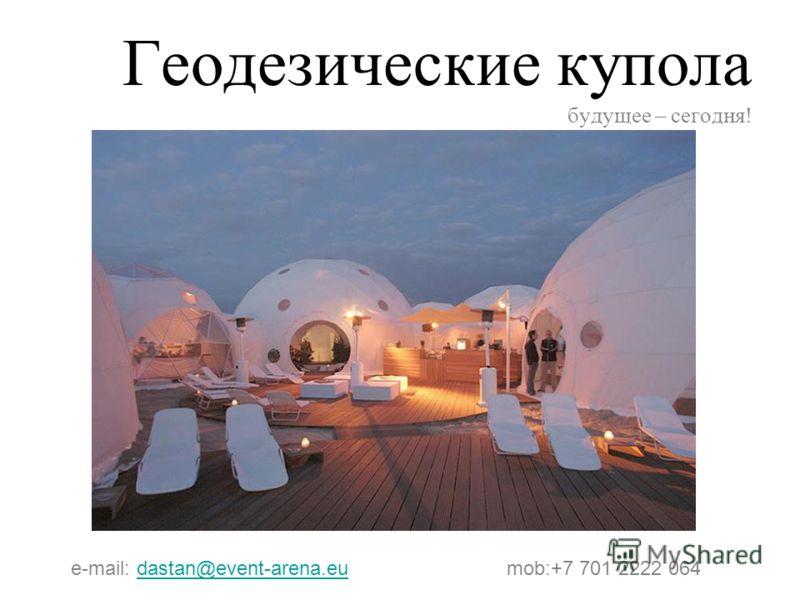 Геодезические купола будущее – сегодня! e-mail: dastan@event-arena.eu mob:+7 701 2222 064dastan@event-arena.eu