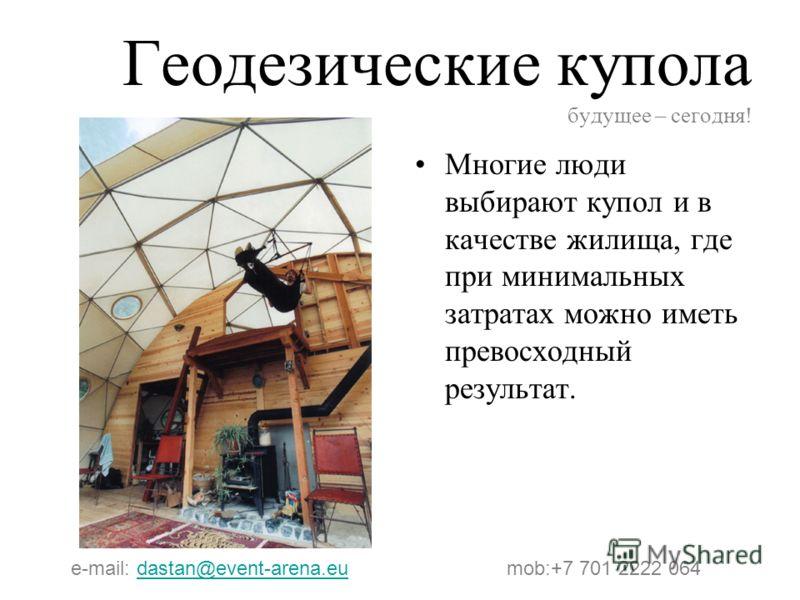 Геодезические купола будущее – сегодня! Многие люди выбирают купол и в качестве жилища, где при минимальных затратах можно иметь превосходный результат. e-mail: dastan@event-arena.eu mob:+7 701 2222 064dastan@event-arena.eu