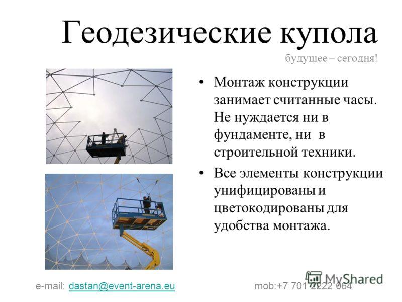 Геодезические купола будущее – сегодня! Монтаж конструкции занимает считанные часы. Не нуждается ни в фундаменте, ни в строительной техники. Все элементы конструкции унифицированы и цветокодированы для удобства монтажа. e-mail: dastan@event-arena.eu