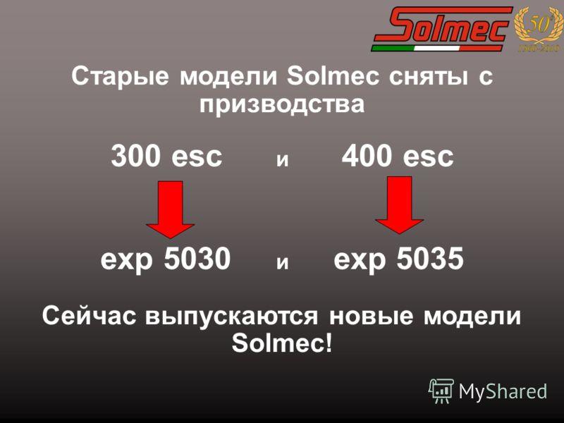 Старые модели Solmec сняты с призводства 300 esc и 400 esc exp 5030 и exp 5035 Сейчас выпускаются новые модели Solmec!