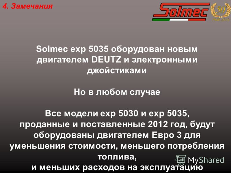 4. Замечания Solmec exp 5035 оборудован новым двигателем DEUTZ и электронными джойстиками Но в любом случае Все модели exp 5030 и exp 5035, проданные и поставленные 2012 год, будут оборудованы двигателем Eвро 3 для уменьшения стоимости, меньшего потр