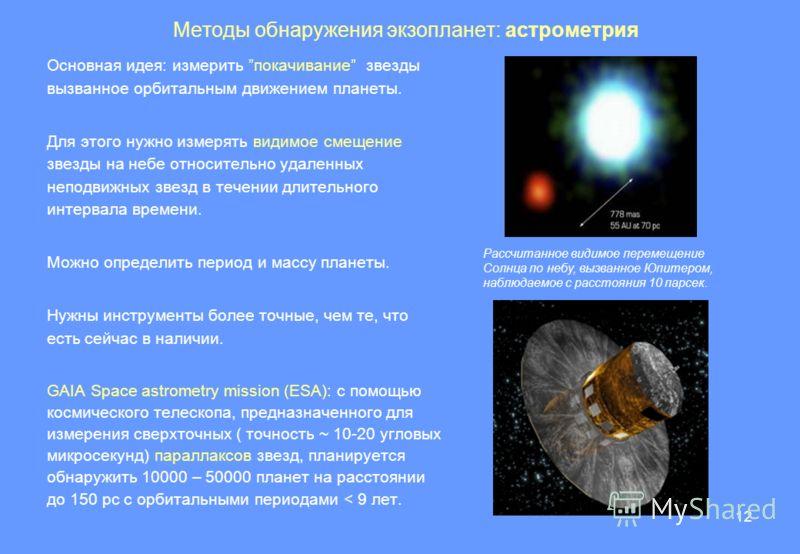 12 Методы обнаружения экзопланет: астрометрия Основная идея: измерить покачивание звезды вызванное орбитальным движением планеты. Для этого нужно измерять видимое смещение звезды на небе относительно удаленных неподвижных звезд в течении длительного