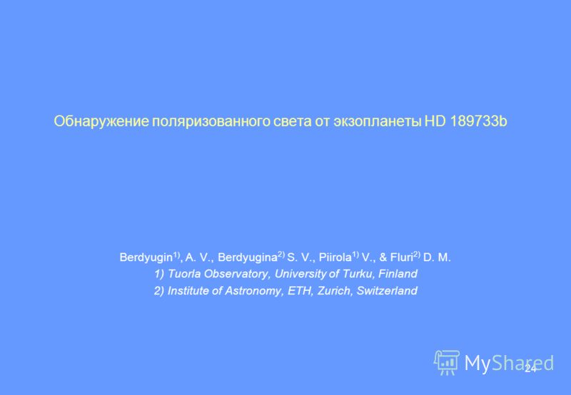 24 Обнаружение поляризованного света от экзопланеты HD 189733b Berdyugin 1), A. V., Berdyugina 2) S. V., Piirola 1) V., & Fluri 2) D. M. 1) Tuorla Observatory, University of Turku, Finland 2) Institute of Astronomy, ETH, Zurich, Switzerland