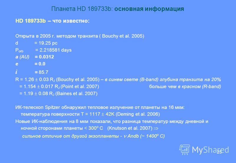 25 Планета HD 189733b: основная информация HD 189733b – что известно: Открыта в 2005 г. методом транзита ( Bouchy et al. 2005) d = 19.25 pc P orb = 2.218581 days a (AU) = 0.0312 e = 0.0 i = 85.7 R = 1.26 0.03 R J (Bouchy et al. 2005) – в синем свете