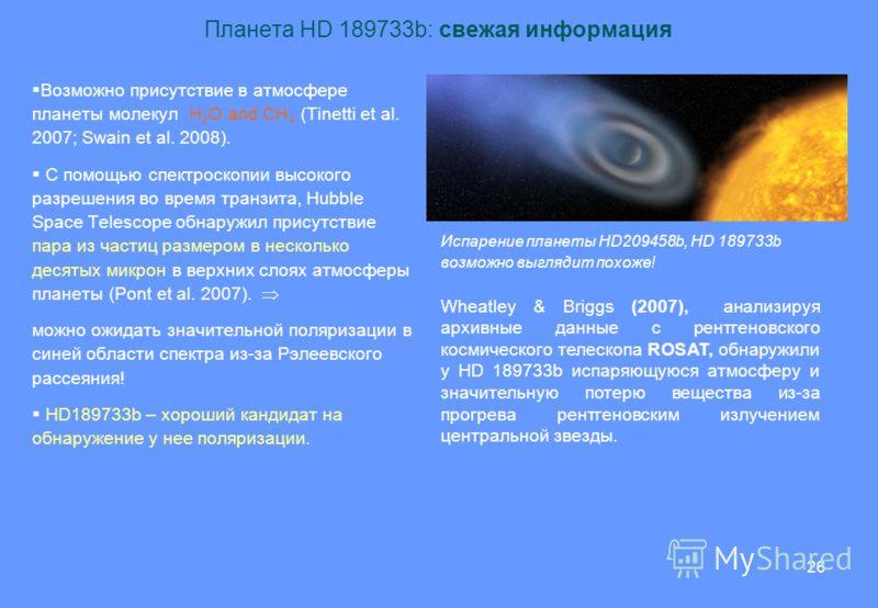 26 Планета HD 189733b: свежая информация Возможно присутствие в атмосфере планеты молекул H 2 O and CH 4 (Tinetti et al. 2007; Swain et al. 2008). С помощью спектроскопии высокого разрешения во время транзита, Hubble Space Telescope обнаружил присутс