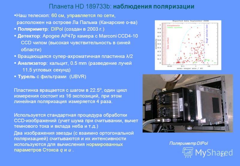 27 Планета HD 189733b: наблюдения поляризации Наш телескоп: 60 см, управляется по сети, расположен на острове Ла Пальма (Канарские о-ва) Поляриметр: DIPol (создан в 2003 г.) Детектор: Apogee AP47p камера с Marconi CCD4-10 CCD чипом (высокая чувствите