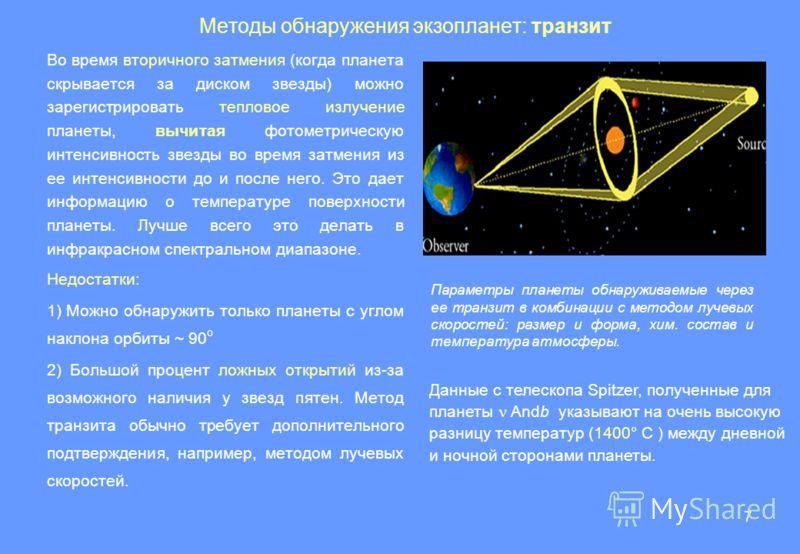 7 Методы обнаружения экзопланет: транзит Во время вторичного затмения (когда планета скрывается за диском звезды) можно зарегистрировать тепловое излучение планеты, вычитая фотометрическую интенсивность звезды во время затмения из ее интенсивности до
