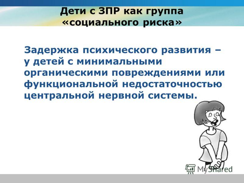 Дети с ЗПР как группа «социального риска» Задержка психического развития – у детей с минимальными органическими повреждениями или функциональной недостаточностью центральной нервной системы.