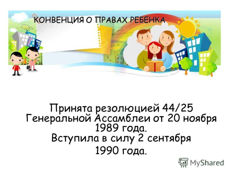 Принята резолюцией 44/25 Генеральной Ассамблеи от 20 ноября 1989 года. Вступила в силу 2 сентября 1990 года. КОНВЕНЦИЯ О ПРАВАХ РЕБЕНКА