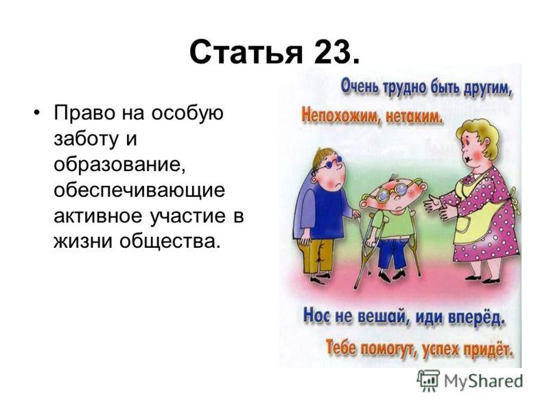 Статья 23. Право на особую заботу и образование, обеспечивающие активное участие в жизни общества.