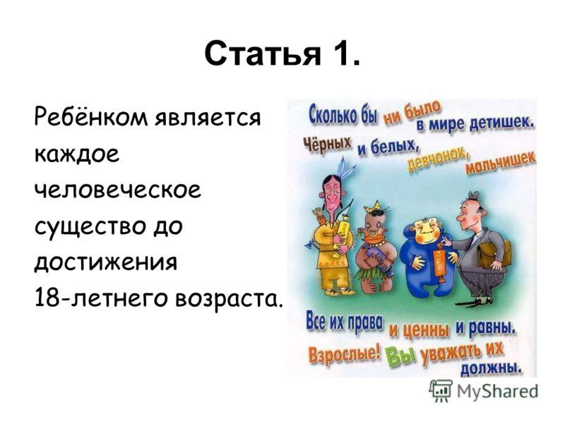 Статья 1. Ребёнком является каждое человеческое существо до достижения 18-летнего возраста.