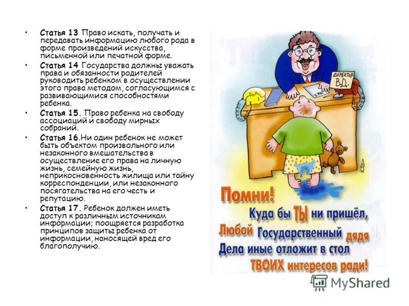 Статья 13 Право искать, получать и передавать информацию любого рода в форме произведений искусства, письменной или печатной форме. Статья 14 Государства должны уважать права и обязанности родителей руководить ребенком в осуществлении этого права мет