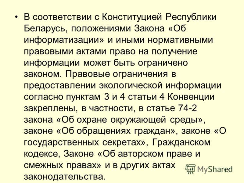 В соответствии с Конституцией Республики Беларусь, положениями Закона «Об информатизации» и иными нормативными правовыми актами право на получение информации может быть ограничено законом. Правовые ограничения в предоставлении экологической информаци
