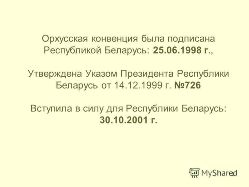 2 Орхусская конвенция была подписана Республикой Беларусь: 25.06.1998 г., Утверждена Указом Президента Республики Беларусь от 14.12.1999 г. 726 Вступила в силу для Республики Беларусь: 30.10.2001 г.