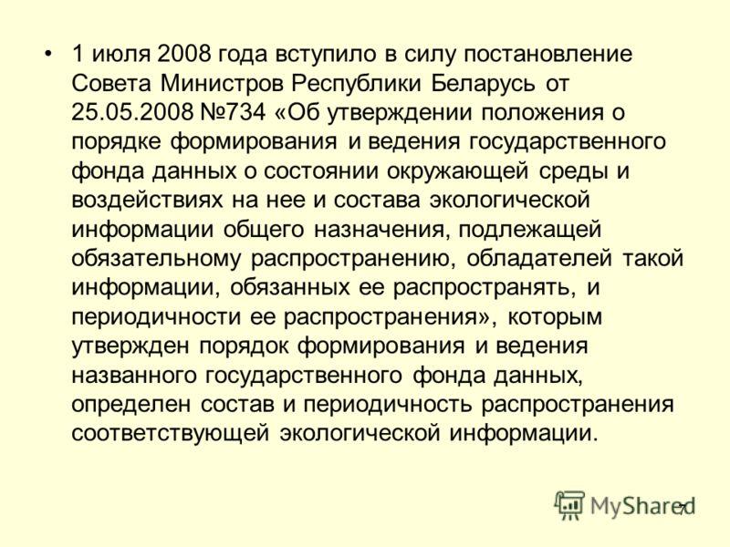 1 июля 2008 года вступило в силу постановление Совета Министров Республики Беларусь от 25.05.2008 734 «Об утверждении положения о порядке формирования и ведения государственного фонда данных о состоянии окружающей среды и воздействиях на нее и состав