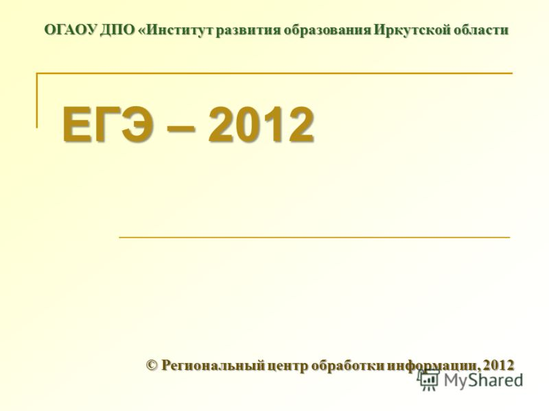 ЕГЭ – 2012 © Региональный центр обработки информации, 2012 ОГАОУ ДПО «Институт развития образования Иркутской области