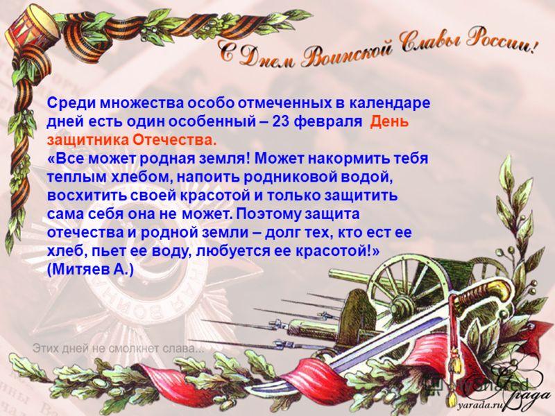 Среди множества особо отмеченных в календаре дней есть один особенный – 23 февраля День защитника Отечества. «Все может родная земля! Может накормить тебя теплым хлебом, напоить родниковой водой, восхитить своей красотой и только защитить сама себя о