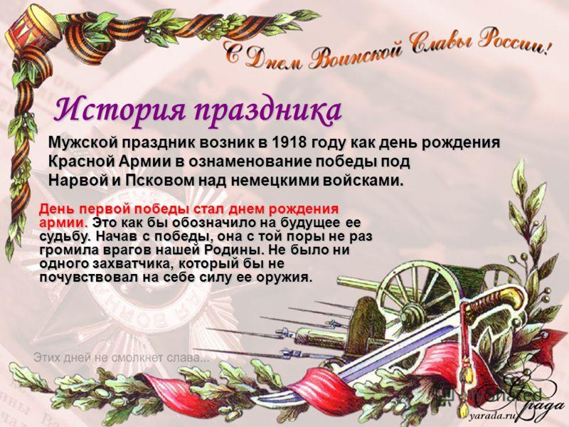 История праздника Мужской праздник возник в 1918 году как день рождения Красной Армии в ознаменование победы под Нарвой и Псковом над немецкими войсками. День первой победы стал днем рождения армии. Это как бы обозначило на будущее ее судьбу. Начав с