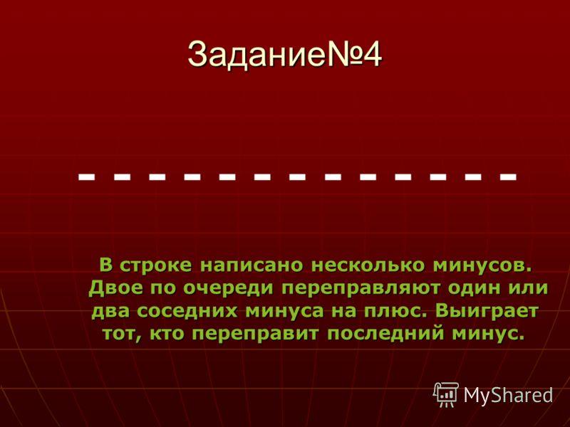 Задание4 В строке написано несколько минусов. Двое по очереди переправляют один или два соседних минуса на плюс. Выиграет тот, кто переправит последний минус. - - - - - - - - - - - - -