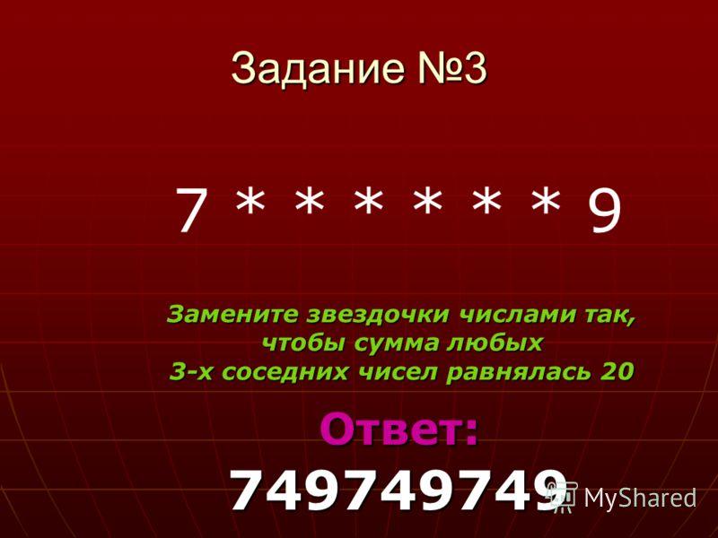Задание 3 7 * * * * * * 9 Замените звездочки числами так, чтобы сумма любых 3-х соседних чисел равнялась 20 Ответ: 749749749 Ответ: 749749749