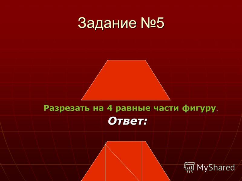 Задание 5 Разрезать на 4 равные части фигуру Разрезать на 4 равные части фигуру. Ответ: