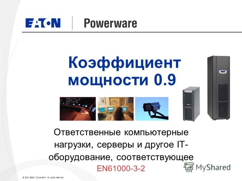 © 2004 Eaton Corporation. All rights reserved. Коэффициент мощности 0.9 Ответственные компьютерные нагрузки, серверы и другое IT- оборудование, соответствующее EN61000-3-2