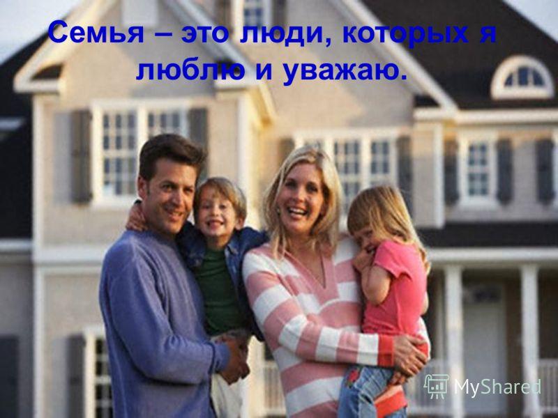 Семья – это люди, которых я люблю и уважаю.