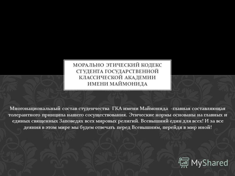 Многонациональный состав студенчества ГКА имени Маймонида - главная составляющая толерантного принципа нашего сосуществования. Этические нормы основаны на главных и единых священных Заповедях всех мировых религий. Всевышний един для всех ! И за все д
