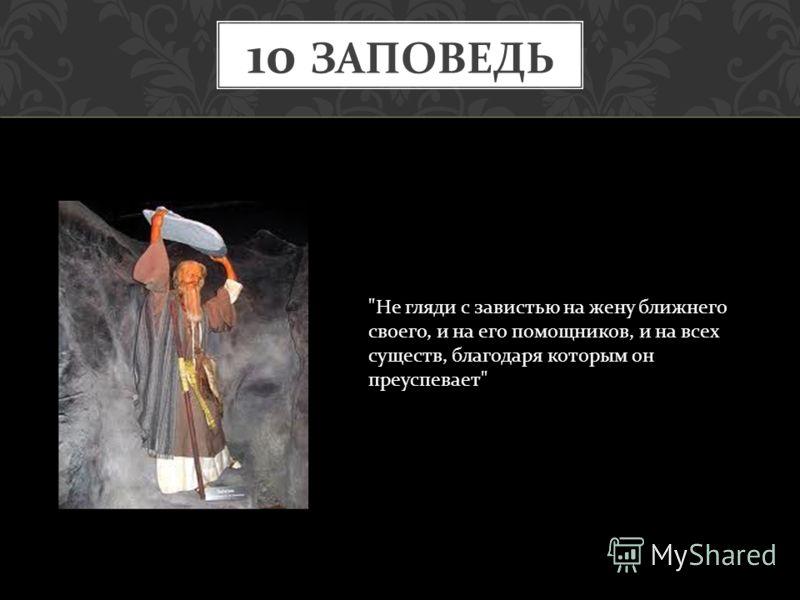 10 ЗАПОВЕДЬ  Не гляди с завистью на жену ближнего своего, и на его помощников, и на всех существ, благодаря которым он преуспевает