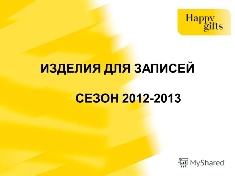 ИЗДЕЛИЯ ДЛЯ ЗАПИСЕЙ СЕЗОН 2012-2013