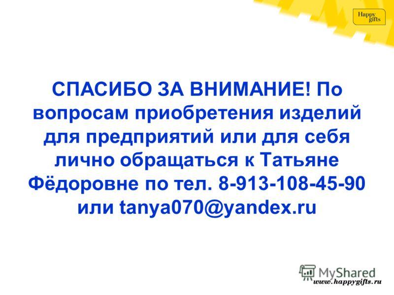 СПАСИБО ЗА ВНИМАНИЕ! По вопросам приобретения изделий для предприятий или для себя лично обращаться к Татьяне Фёдоровне по тел. 8-913-108-45-90 или tanya070@yandex.ru