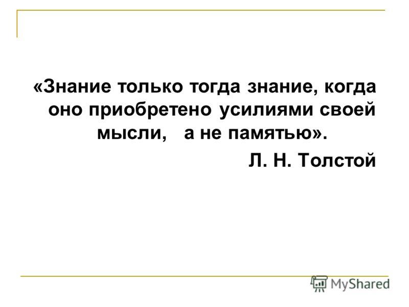 «Знание только тогда знание, когда оно приобретено усилиями своей мысли, а не памятью». Л. Н. Толстой