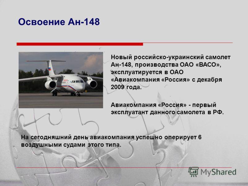Освоение Ан-148 Новый российско-украинский самолет Ан-148, производства ОАО «ВАСО», эксплуатируется в ОАО «Авиакомпания «Россия» с декабря 2009 года. Авиакомпания «Россия» - первый эксплуатант данного самолета в РФ. На сегодняшний день авиакомпания у